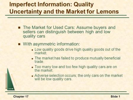 Chapter 17Slide 1 Imperfect Information: Quality Uncertainty and the Market for Lemons The Market for Used Cars: Assume buyers and sellers can distinguish.