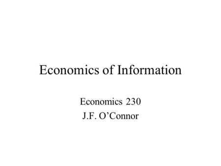 Economics of Information Economics 230 J.F. O'Connor.