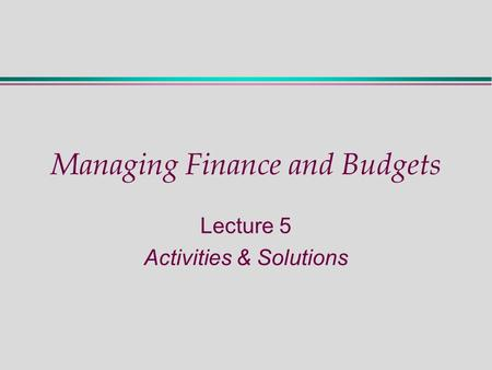 Managing Finance and Budgets Lecture 5 Activities & Solutions.