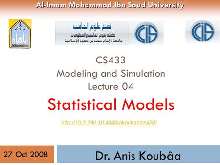 CS433 Modeling and Simulation Lecture 04 Statistical Models 1 Dr. Anis Koubâa Al-Imam Mohammad Ibn Saud University