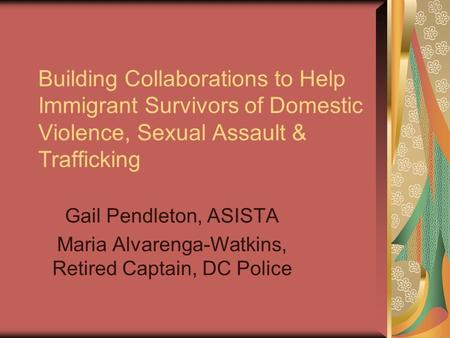 Building Collaborations to Help Immigrant Survivors of Domestic Violence, Sexual Assault & Trafficking Gail Pendleton, ASISTA Maria Alvarenga-Watkins,