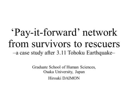 'Pay-it-forward' network from survivors to rescuers –a case study after 3.11 Tohoku Earthquake– Graduate School of Human Sciences, Osaka University, Japan.