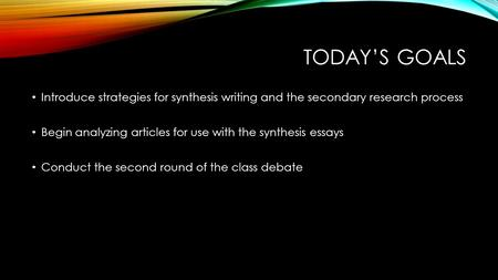 TODAY'S GOALS Introduce strategies for synthesis writing and the secondary research process Begin analyzing articles for use with the synthesis essays.