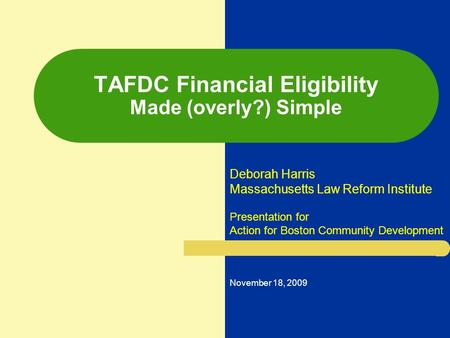 TAFDC Financial Eligibility Made (overly?) Simple Deborah Harris Massachusetts Law Reform Institute Presentation for Action for Boston Community Development.