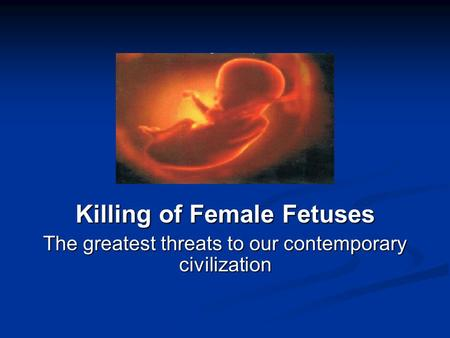 Killing of Female Fetuses The greatest threats to our contemporary civilization.