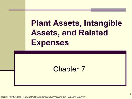 ©2006 Prentice Hall Business Publishing Financial Accounting, 6/e Harrison/Horngren 1 Chapter 7 Plant Assets, Intangible Assets, and Related Expenses.