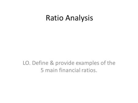 Ratio Analysis LO. Define & provide examples of the 5 main financial ratios.