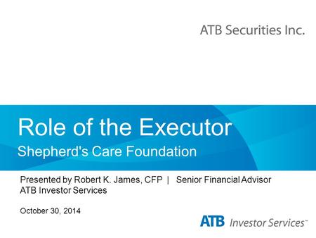 Role of the Executor Shepherd's Care Foundation Presented by Robert K. James, CFP | Senior Financial Advisor ATB Investor Services October 30, 2014.