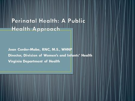 Joan Corder-Mabe, RNC, M.S., WHNP Director, Division of Women's and Infants' Health Virginia Department of Health.
