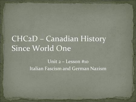 CHC2D – Canadian History Since World One Unit 2 – Lesson #10 Italian Fascism and German Nazism.