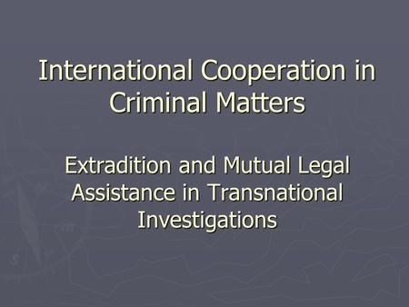 International Cooperation in Criminal Matters Extradition and Mutual Legal Assistance in Transnational Investigations.