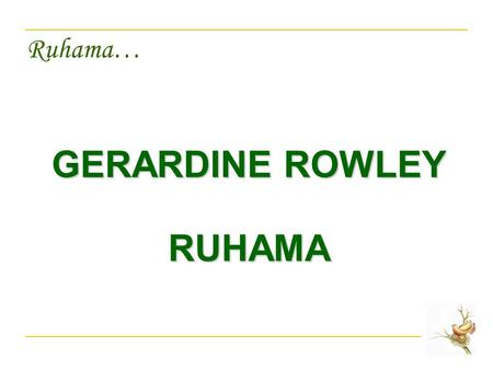 Ruhama… GERARDINE ROWLEY RUHAMA. Ruhama… PHILOSOPHY Dignity and respect of the person.