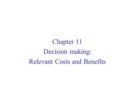 Chapter 11 Decision making: Relevant Costs and Benefits.
