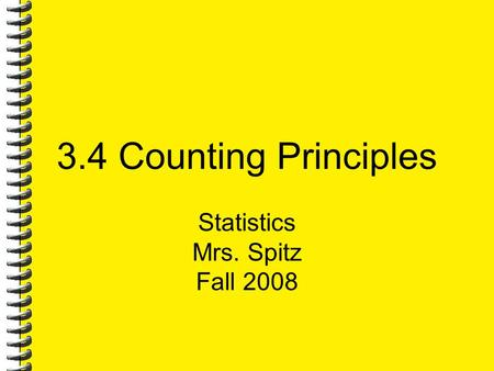 3.4 Counting Principles Statistics Mrs. Spitz Fall 2008.