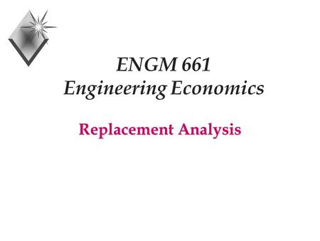 ENGM 661 Engineering Economics Replacement Analysis.