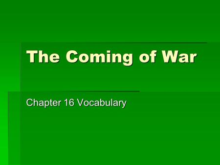 The Coming of War Chapter 16 Vocabulary. Totalitarianism  Theory of government in which a single party or leader controls the economic, social, and cultural.