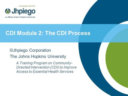 CDI Module 2: The CDI Process ©Jhpiego Corporation The Johns Hopkins University A Training Program on Community- Directed Intervention (CDI) to Improve.