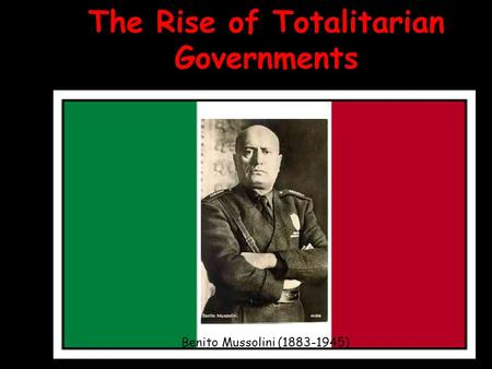 The Rise of Totalitarian Governments Benito Mussolini (1883-1945)