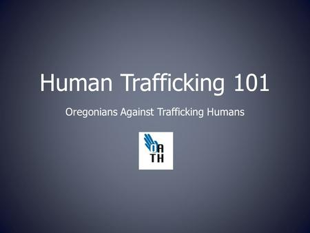 Human Trafficking 101 Oregonians Against Trafficking Humans.