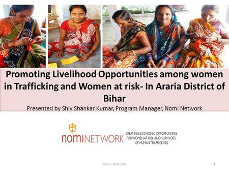 Promoting Livelihood Opportunities among women in Trafficking and Women at risk- In Araria District of Bihar Presented by Shiv Shankar Kumar, Program Manager,