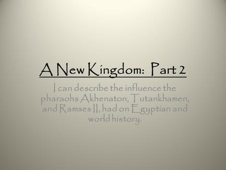 A New Kingdom: Part 2 I can describe the influence the pharaohs Akhenaton, Tutankhamen, and Ramses II, had on Egyptian and world history.