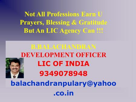 Not All Professions Earn U Prayers, Blessing & Gratitude But An LIC Agency Can !!! B.BALACHANDRAN DEVELOPMENT OFFICER LIC OF INDIA 9349078948