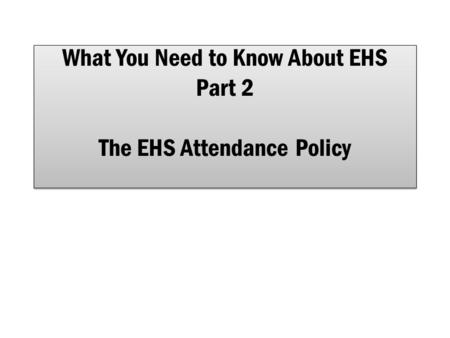 What You Need to Know About EHS Part 2 The EHS Attendance Policy.