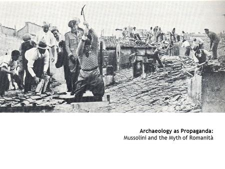 Archaeology as Propaganda: Mussolini and the Myth of Romanità