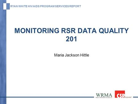 RYAN WHITE HIV/AIDS PROGRAM SERVICES REPORT MONITORING RSR DATA QUALITY 201 Maria Jackson Hittle.