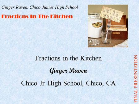 Fractions in the Kitchen Ginger Raven Chico Jr. High School, Chico, CA FINAL PRESENTATION Ginger Raven, Chico Junior High School Fractions In The Kitchen.