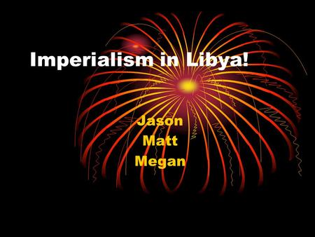 Imperialism in Libya! Jason Matt Megan. Motivation for Imperialism The Italians invaded Libya October 3, 1911, attacking Tripoli, a province in Libya.