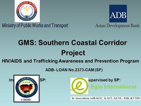 GMS: Southern Coastal Corridor Project HIV/AIDS and Trafficking Awareness and Prevention Program ADB- LOAN No.2373-CAM (SF) Implemented by SP: Supervised.