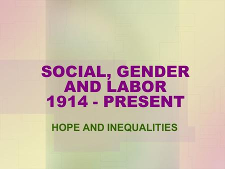 SOCIAL, GENDER AND LABOR 1914 - PRESENT HOPE AND INEQUALITIES.