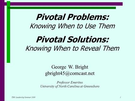 TDG Leadership Seminar 2009 1 Pivotal Problems: Knowing When to Use Them Pivotal Solutions: Knowing When to Reveal Them George W. Bright