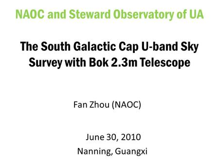 June 30, 2010 Nanning, Guangxi NAOC and Steward Observatory of UA The South Galactic Cap U-band Sky Survey with Bok 2.3m Telescope Fan Zhou (NAOC)