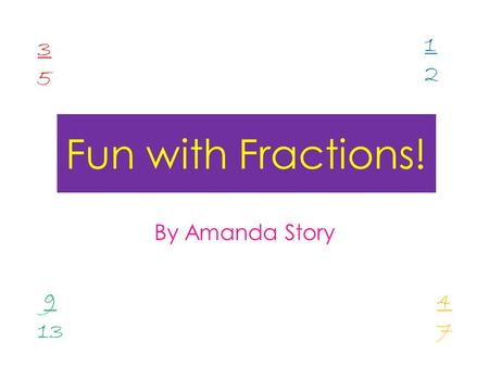 Fun with Fractions! By Amanda Story 3535 1212 9 13 4747.