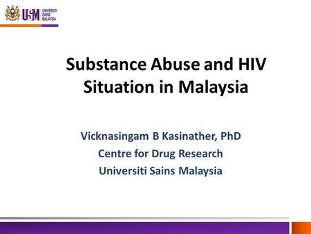 Substance Abuse and HIV Situation in Malaysia Vicknasingam B Kasinather, PhD Centre for Drug Research Universiti Sains Malaysia.