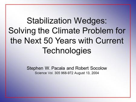 Stabilization Wedges: Solving the Climate Problem for the Next 50 Years with Current Technologies Stephen W. Pacala and Robert Socolow Science Vol. 305.