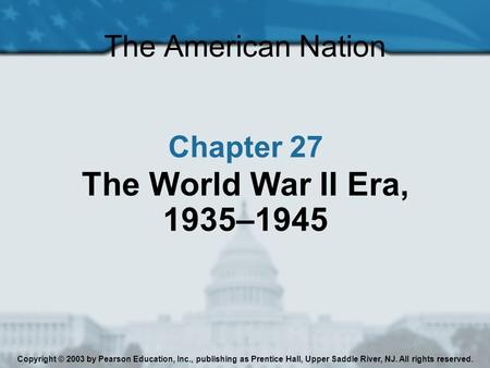 The American Nation Chapter 27 The World War II Era, 1935–1945 Copyright © 2003 by Pearson Education, Inc., publishing as Prentice Hall, Upper Saddle River,