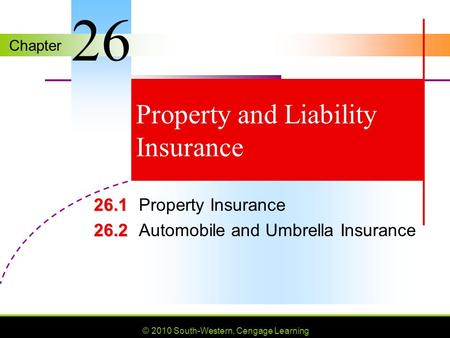 Chapter © 2010 South-Western, Cengage Learning Property and Liability Insurance 26.1 26.1Property Insurance 26.2 26.2Automobile and Umbrella Insurance.