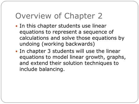 Overview of Chapter 2 In this chapter students use linear equations to represent a sequence of calculations and solve those equations by undoing (working.