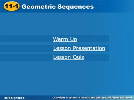 Holt Algebra 1 11-1 Geometric Sequences 11-1 Geometric Sequences Holt Algebra 1 Warm Up Warm Up Lesson Presentation Lesson Presentation Lesson Quiz Lesson.