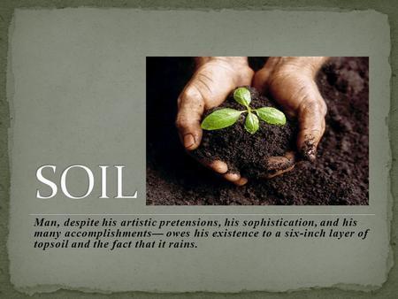 SOIL Man, despite his artistic pretensions, his sophistication, and his many accomplishments— owes his existence to a six-inch layer of topsoil and the.