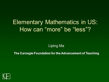 "Elementary Mathematics in US: How can ""more"" be ""less""? Liping Ma The Carnegie Foundation for the Advancement of Teaching."