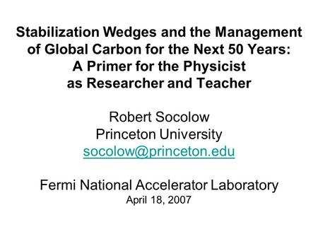 Stabilization Wedges and the Management of Global Carbon for the Next 50 Years: A Primer for the Physicist as Researcher and Teacher Robert Socolow Princeton.