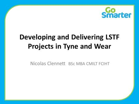 Developing and Delivering LSTF Projects in Tyne and Wear Nicolas Clennett BSc MBA CMILT FCIHT.