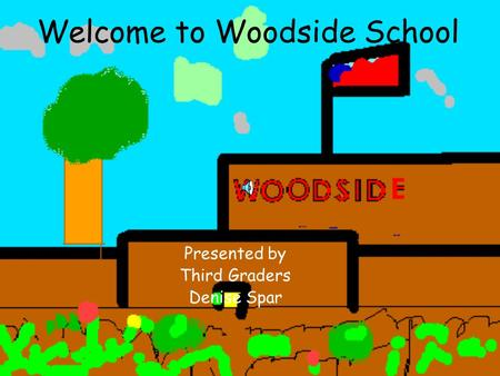 Welcome to Woodside School Presented by Third Graders Denise Spar.