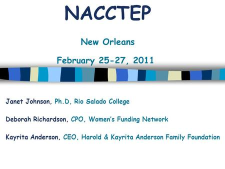 NACCTEP New Orleans February 25-27, 2011 Janet Johnson, Ph.D, Rio Salado College Deborah Richardson, CPO, Women's Funding Network Kayrita Anderson, CEO,