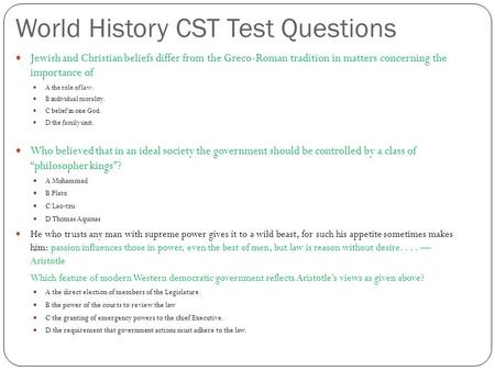 World History CST Test Questions Jewish and Christian beliefs differ from the Greco-Roman tradition in matters concerning the importance <strong>of</strong> A the role.