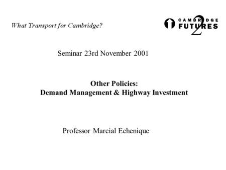 Seminar 23rd November 2001 Other Policies: Demand Management & Highway Investment Professor Marcial Echenique.